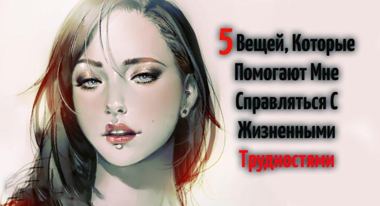 5 Вещей, Которые Помогают Мне Справляться С Жизненными Трудностями