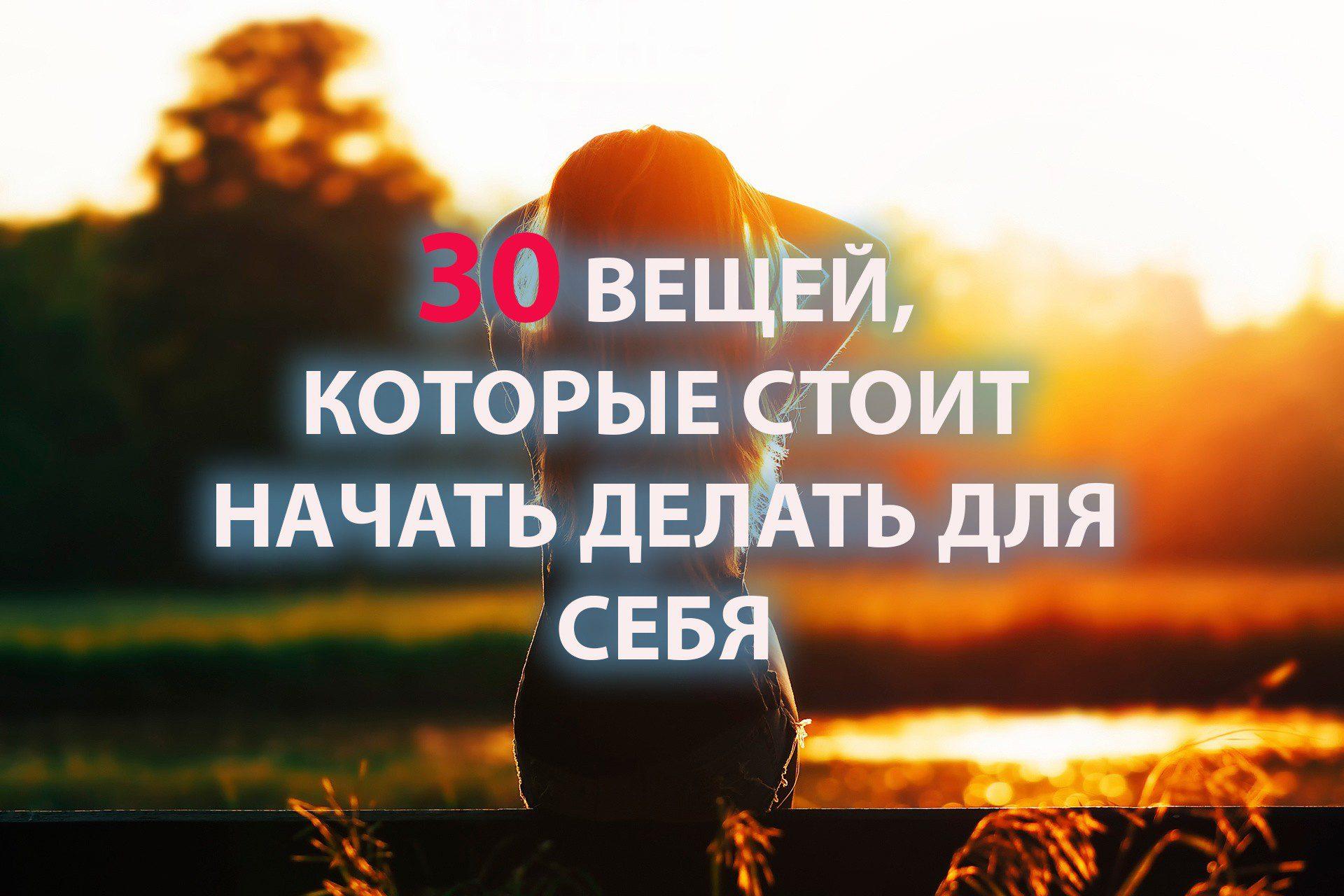 30 ВЕЩЕЙ, КОТОРЫЕ СТОИТ НАЧАТЬ ДЕЛАТЬ ДЛЯ СЕБЯ